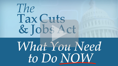 The Tax Cuts & Jobs Act: What You Need to Do Now